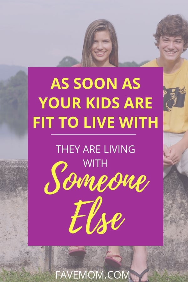 """As Soon as your kids are fit to live wiht they are living with Someone Else"""