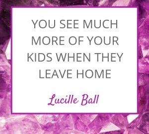 You see much more of your children when they leave home --lucille Ball